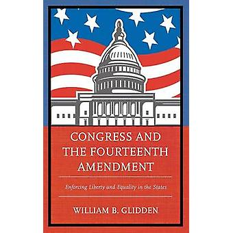 Congress and the Fourteenth Amendment Enforcing Liberty and Equality in the States by Glidden & William B.