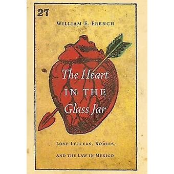 Heart in the Glass Jar Love Letters Bodies and the Law in Mexico by French & William E