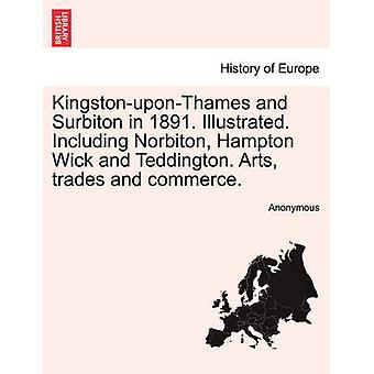 KingstonuponThames and Surbiton in 1891. Illustrated. Including Norbiton Hampton Wick and Teddington. Arts trades and commerce. by Anonymous