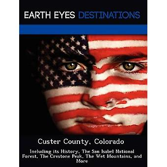 Custer County Colorado Including its History The San Isabel National Forest The Crestone Peak The Wet Mountains and More by Black & Johnathan
