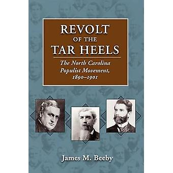 Revolt of the Tar Heels The North Carolina Populist Movement 18901901 by Beeby & James M.