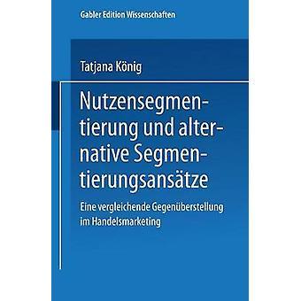Nutzensegmentierung und alternative Segmentierungsanstze  Eine vergleichende Gegenberstellung im Handelsmarketing by Knig & Tatjana