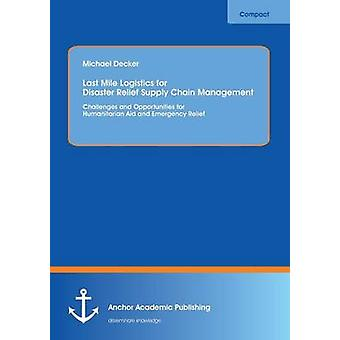 Last Mile Logistics for Disaster Relief Supply Chain Management Challenges and Opportunities for Humanitarian Aid and Emergency Relief by Decker & Michael