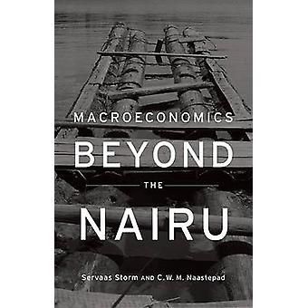 Macroeconomics Beyond the NAIRU by Servaas Storm - C. W. M. Naastepad