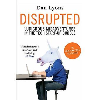 Disrupted - Ludicrous Misadventures in the Tech Start-up Bubble by Dan