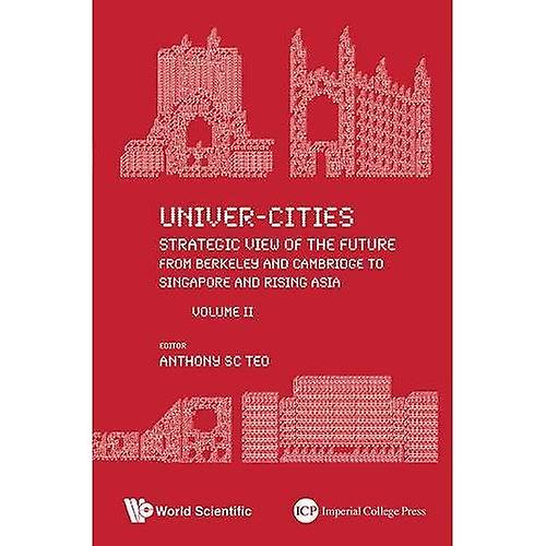 Univer-Cities  Strategic View Of The Future - From Berkeley And Cambridge To Singapore And Rising Asia - Volume...