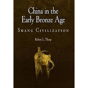 China in the Early Bronze Age  Shang Civilization by Robert L Thorp