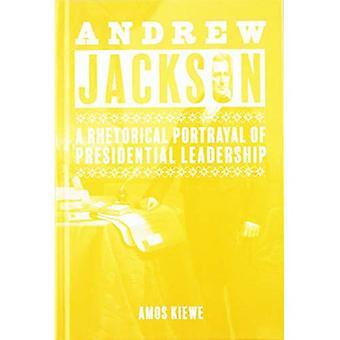 Andrew Jackson: A Rhetorical Portrayal of Presidential Leadership