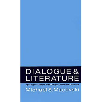 Dialogue and Literature Apostrophe Auditors and the Collapse of Romantic Discourse by Macovski & Michael S.