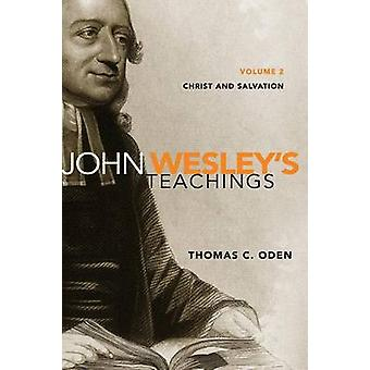 John Wesleys Teachings Volume 2 Christ and Salvation by Oden & Thomas C.