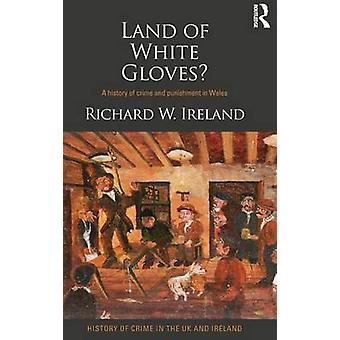 Land of White Gloves  A history of crime and punishment in Wales by Ireland & Richard