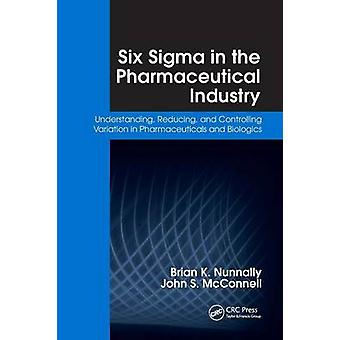 Six Sigma in the Pharmaceutical Industry  Understanding Reducing and Controlling Variation in Pharmaceuticals and Biologics by Nunnally & Brian K.