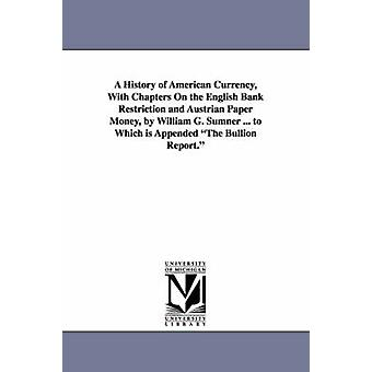 A History of American Currency With Chapters On the English Bank Restriction and Austrian Paper Money by William G. Sumner ... to Which is Appended The Bullion Report. by Sumner & William Graham
