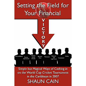 Setting the Field for Your Financial Victory Simple But Magical Ways of Cashing in on the World Cup Cricket Tournament in the Caribbean in 2007 by Cain & Shaun