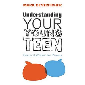 Understanding Your Young Teen - Practical Wisdom for Parents by Mark O