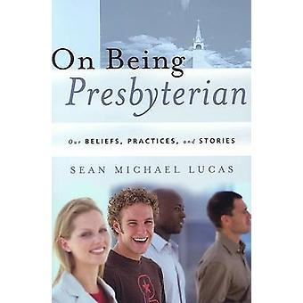 On Being Presbyterian - Our Beliefs - Practices - and Stories by Sean