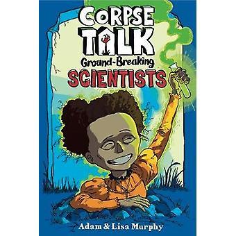 Corpse Talk  - Ground-Breaking Scientists by Adam Murphy - 97819109898
