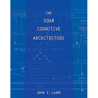 The Soar Cognitive Architecture by John E. Laird - 9780262122962 Book