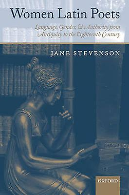 Women Latin Poets Language Gender and Authority from Antiquity to the Eighteenth Century by Stevenson & Jane