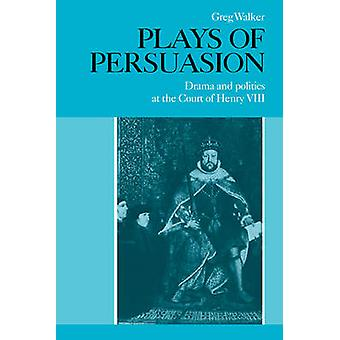 Plays of Persuasion Drama and Politics at the Court of Henry VIII by Walker & Greg