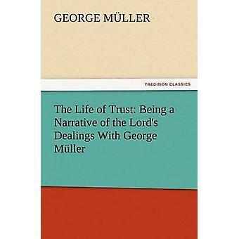 The Life of Trust Being a Narrative of the Lords Dealings with George Muller by M. Ller & George