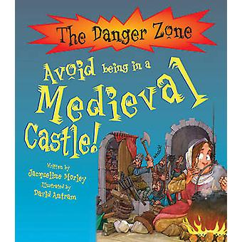 Avoid Being in a Medieval Castle! by Jacqueline Morley - David Antram