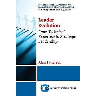 Leader Evolution From Technical Expertise to Strategic Leadership by Patterson & Alan