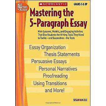 Mastering the 5-Paragraph Essay: Mini-Lessons, Models, and Engaging Activities That Give Students That Writing Tools They Need to Tackle-And Succeed O (Best Practices in Action)