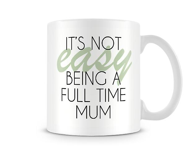 It's Not Easy Being A Full Time Mum Printed Mug