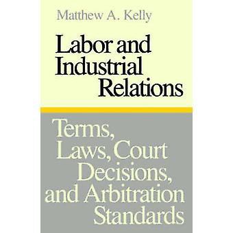 Labor and Industrial Relations Terms Laws Court Decisions and Arbitration Standards by Kelly & Matthew A.