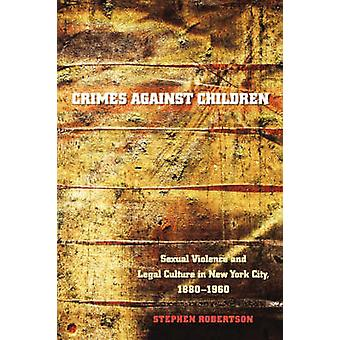 Crimes Against Children Sexual Violence and Legal Culture in New York City 18801960 by Robertson & Stephen