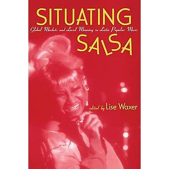 Situating Salsa  Global Markets and Local Meanings in Latin Popular Music by Waxer & Lise