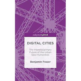 Digital Cities The Interdisciplinary Future of the Urban GeoHumanities by Fraser & Benjamin