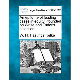 An epitome of leading cases in equity  founded on White and Tudors selection. by Kelke & W. H. Hastings
