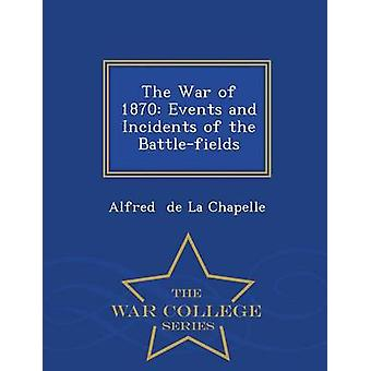 The War of 1870 Events and Incidents of the Battlefields  War College Series by de La Chapelle & Alfred