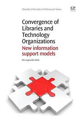 Convergence of Libraries and Technology Organizations nouveau Information Support Models by Barth & Christopher D.