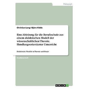 Eine Ableitung fr die Berufsschule aus einem didaktischen Modell der wissenschaftlichen Theorie. Handlungsorientierter Unterricht by Lang & Christian