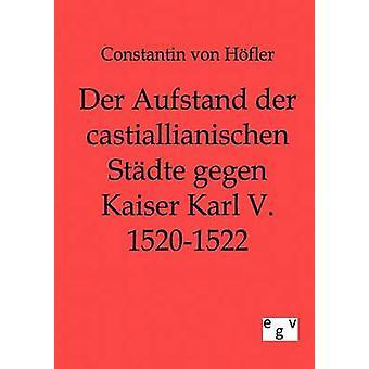 Der Aufstand der castillianischen Stdte gegen Kaiser Karl V. 15201522 por von Hfler y Constantin