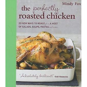 The Perfectly Roasted Chicken: 20 New Ways To Roast Plus A Host Of Salads, Soups, Pastas and More