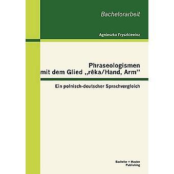 Phraseologismen mit dem Glied rkaHand Arm Ein polnischdeutscher Sprachvergleich by Fryszkiewicz & Agnieszka