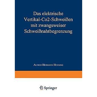 Das Elektrische VertikalCo2Schweissen Mit Zwangsweiser Schweissnahtbegrenzung by Henning & Alfred Hermann