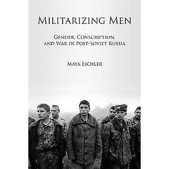 Militarizing Men - Gender - Conscription and War in Post-soviet Russia