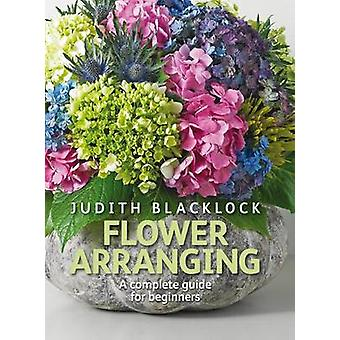 Flower Arranging - The Complete Guide for Beginners by Judith Blackloc