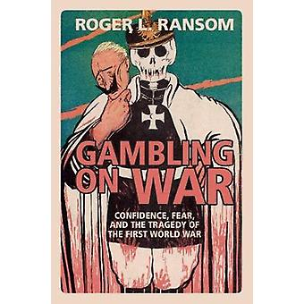 Gambling on War - Confidence - Fear - and the Tragedy of the First Wor