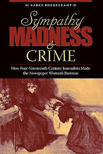 Sympathy - Madness - and Crime - How Four Nineteenth-Century Journalis