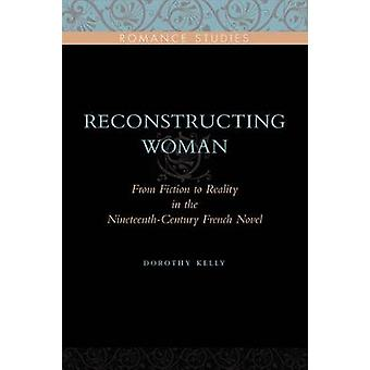 Reconstructing  Woman From Fiction to Reality in the NineteenthCentury French Novel by Kelly & Dorothy