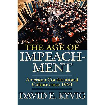 The Age of Impeachment American Constitutional Culture Since 1960 by Kyvig & David E.
