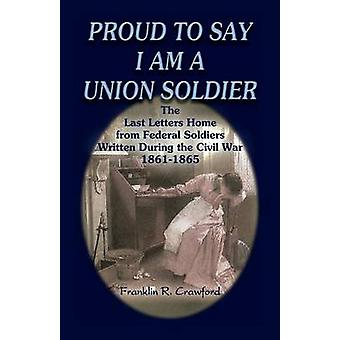Proud to Say I Am a Union Soldier The Last Letters Home from Federal Soldiers Written During the Civil War 18611865 by Crawford & Franklin R.