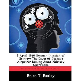 9 April 1940 German Invasion of Norway The Dawn of Decisive Airpower During Joint Military Operations by Baxley & Brian T.