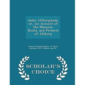 Aedes Althorpianae or An Account of the Mansion Books and Pictures of Althorp  Scholars Choice Edition by Dibdin & Thomas Frognall
